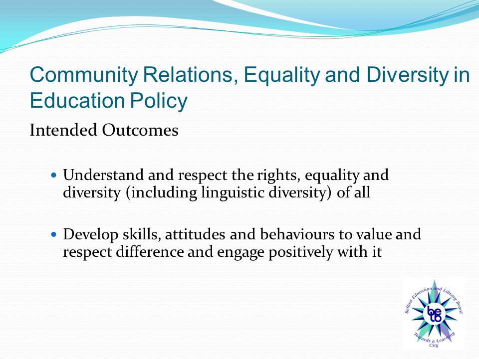 Intended Outcomes Understand and respect the rights, equality and diversity (including linguistic diversity) of all Develop skills, attitudes and behaviours to value and respect difference and engage positively with it Community Relations, Equality and Diversity in Education Policy
