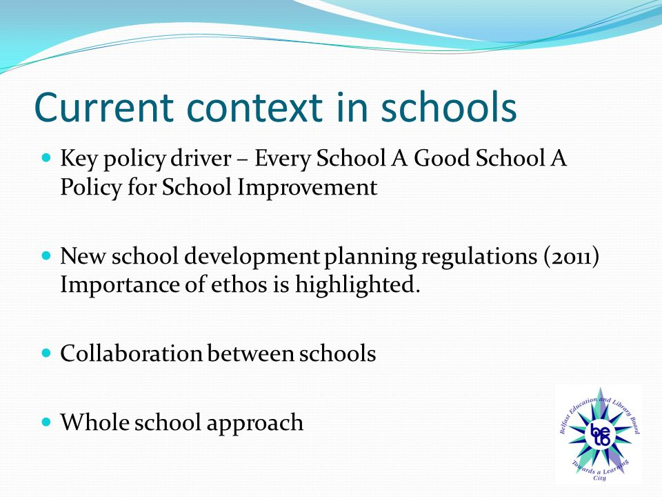 Current context in schools Key policy driver – Every School A Good School A Policy for School Improvement New school development planning regulations (2011) Importance of ethos is highlighted.