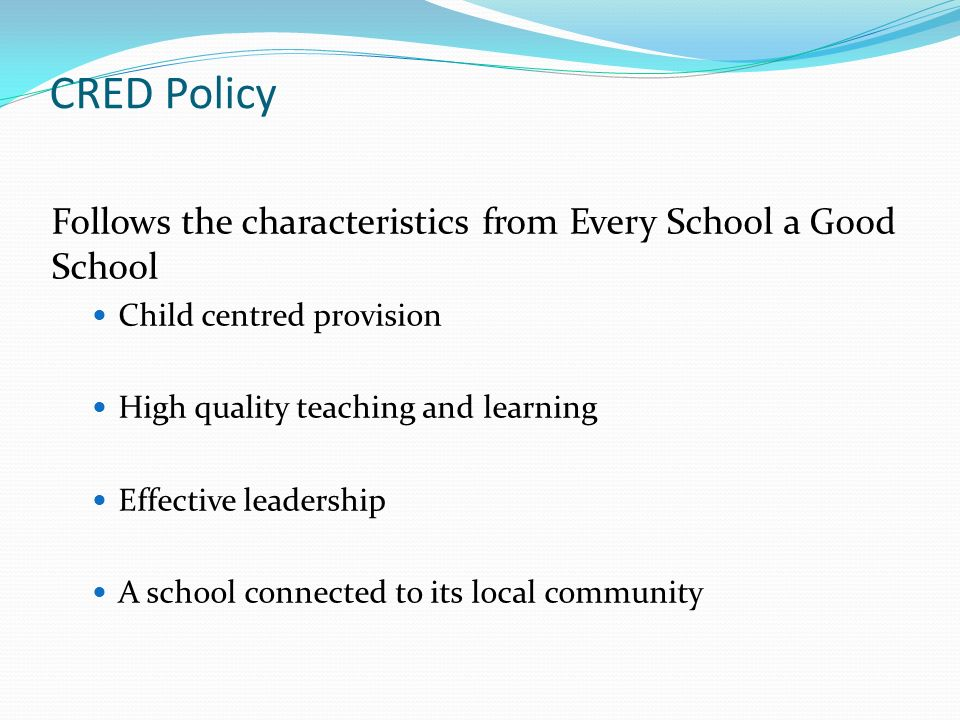 CRED Policy Follows the characteristics from Every School a Good School Child centred provision High quality teaching and learning Effective leadership A school connected to its local community