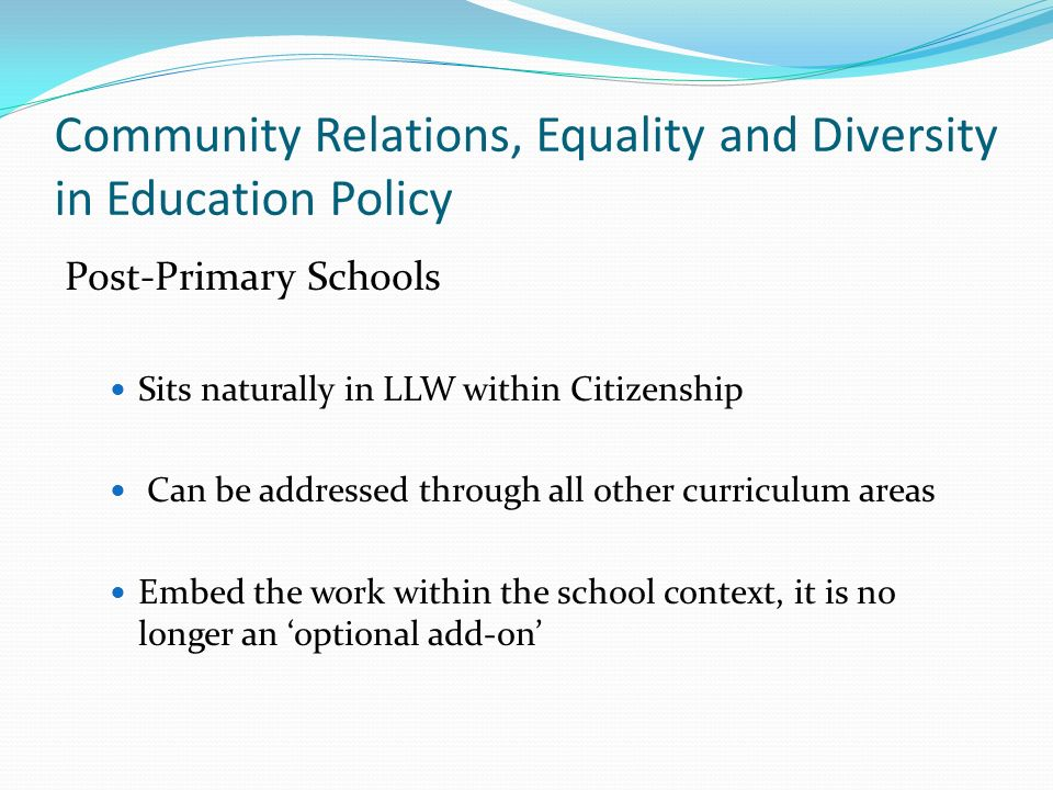 Community Relations, Equality and Diversity in Education Policy Post-Primary Schools Sits naturally in LLW within Citizenship Can be addressed through all other curriculum areas Embed the work within the school context, it is no longer an 'optional add-on'