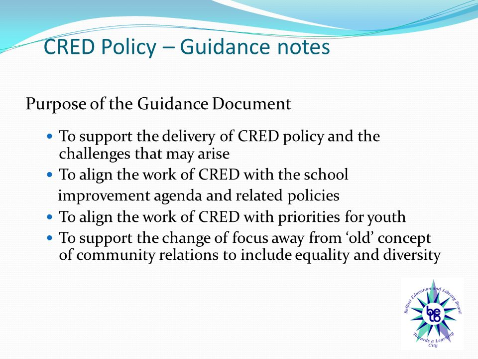 CRED Policy – Guidance notes Purpose of the Guidance Document To support the delivery of CRED policy and the challenges that may arise To align the work of CRED with the school improvement agenda and related policies To align the work of CRED with priorities for youth To support the change of focus away from 'old' concept of community relations to include equality and diversity