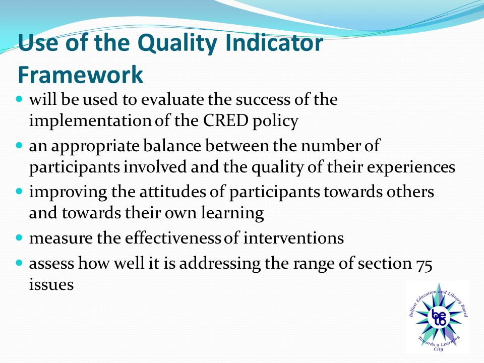 Use of the Quality Indicator Framework will be used to evaluate the success of the implementation of the CRED policy an appropriate balance between the number of participants involved and the quality of their experiences improving the attitudes of participants towards others and towards their own learning measure the effectiveness of interventions assess how well it is addressing the range of section 75 issues