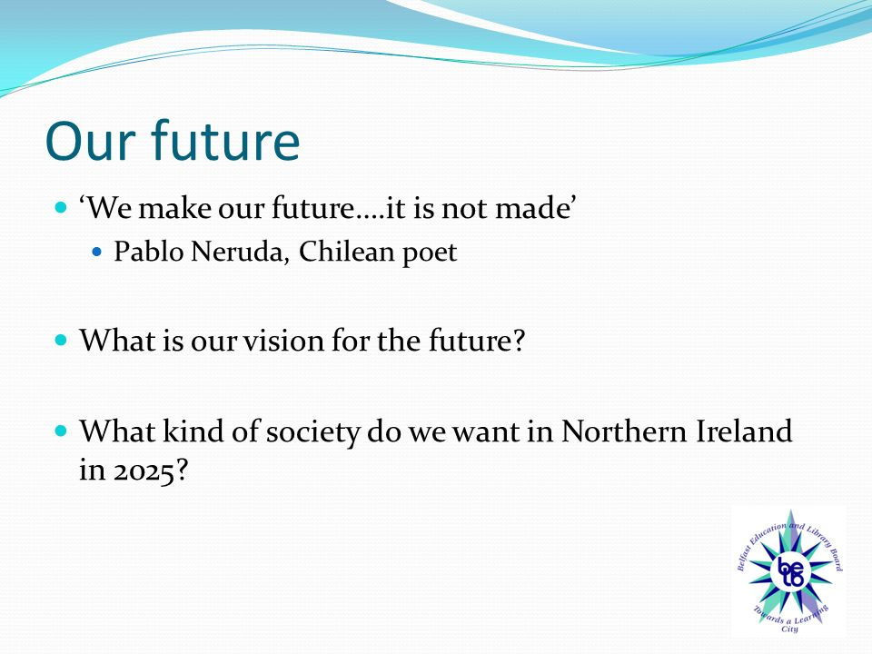 Our future 'We make our future….it is not made' Pablo Neruda, Chilean poet What is our vision for the future.