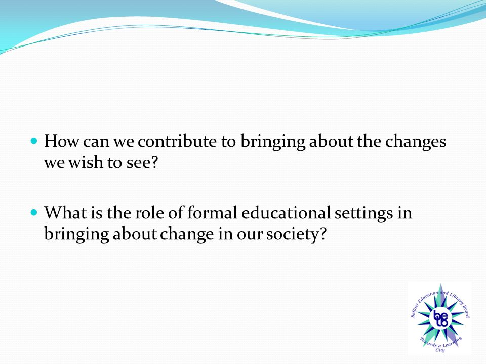 How can we contribute to bringing about the changes we wish to see.