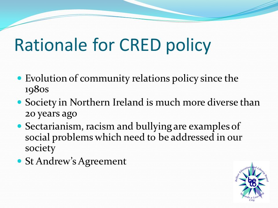 Rationale for CRED policy Evolution of community relations policy since the 1980s Society in Northern Ireland is much more diverse than 20 years ago Sectarianism, racism and bullying are examples of social problems which need to be addressed in our society St Andrew's Agreement