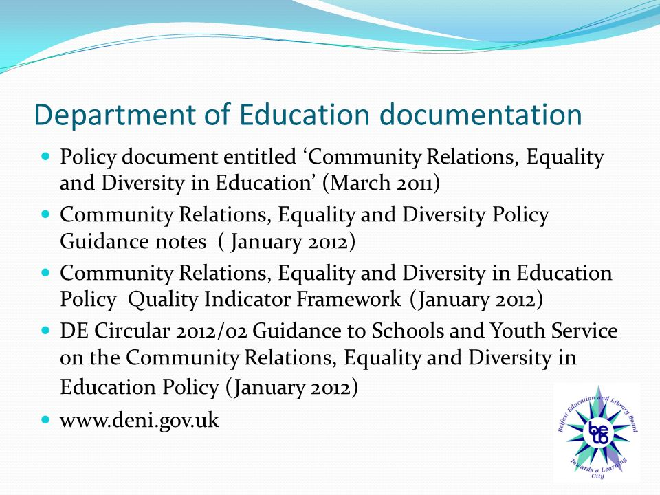 Department of Education documentation Policy document entitled 'Community Relations, Equality and Diversity in Education' (March 2011) Community Relations, Equality and Diversity Policy Guidance notes ( January 2012) Community Relations, Equality and Diversity in Education Policy Quality Indicator Framework (January 2012) DE Circular 2012/02 Guidance to Schools and Youth Service on the Community Relations, Equality and Diversity in Education Policy (January 2012)