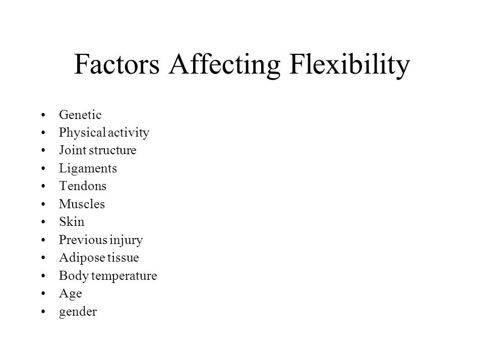 Factors Affecting Flexibility Genetic Physical activity Joint structure Ligaments Tendons Muscles Skin Previous injury Adipose tissue Body temperature Age gender