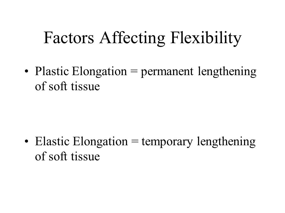 Factors Affecting Flexibility Plastic Elongation = permanent lengthening of soft tissue Elastic Elongation = temporary lengthening of soft tissue