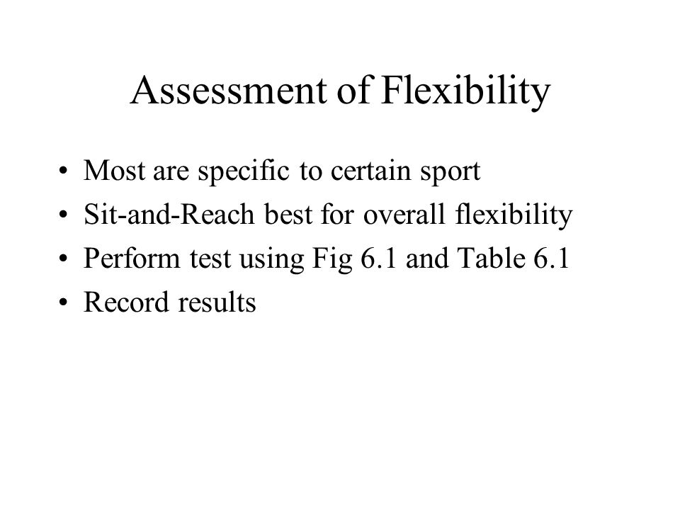 Assessment of Flexibility Most are specific to certain sport Sit-and-Reach best for overall flexibility Perform test using Fig 6.1 and Table 6.1 Record results