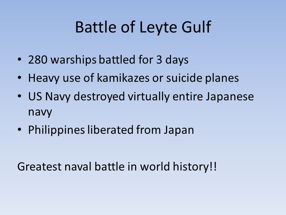 Battle of Leyte Gulf 280 warships battled for 3 days Heavy use of kamikazes or suicide planes US Navy destroyed virtually entire Japanese navy Philippines liberated from Japan Greatest naval battle in world history!!