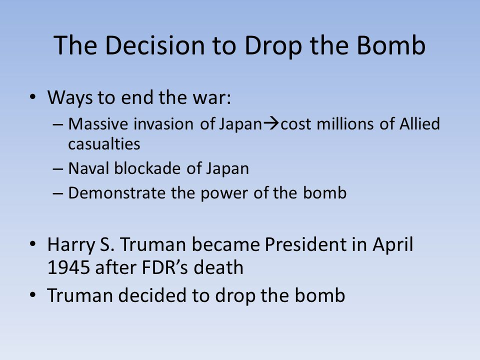 The Decision to Drop the Bomb Ways to end the war: – Massive invasion of Japan  cost millions of Allied casualties – Naval blockade of Japan – Demonstrate the power of the bomb Harry S.