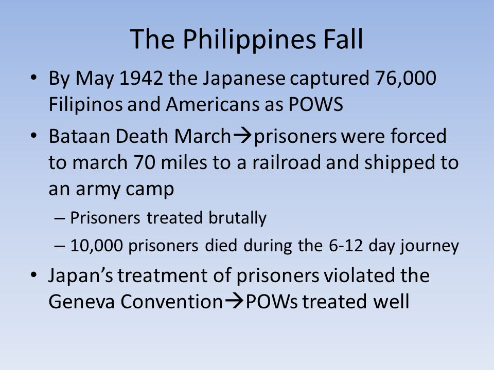 The Philippines Fall By May 1942 the Japanese captured 76,000 Filipinos and Americans as POWS Bataan Death March  prisoners were forced to march 70 miles to a railroad and shipped to an army camp – Prisoners treated brutally – 10,000 prisoners died during the 6-12 day journey Japan's treatment of prisoners violated the Geneva Convention  POWs treated well