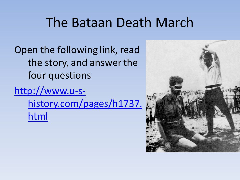 The Bataan Death March Open the following link, read the story, and answer the four questions   history.com/pages/h1737.