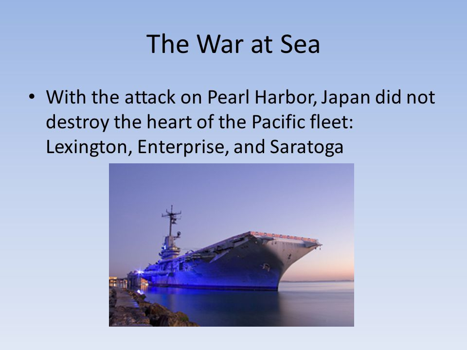 The War at Sea With the attack on Pearl Harbor, Japan did not destroy the heart of the Pacific fleet: Lexington, Enterprise, and Saratoga