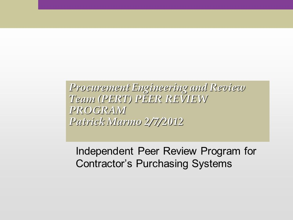Procurement Engineering and Review Team (PERT) PEER REVIEW PROGRAM Patrick Marmo 2/7/2012 Independent Peer Review Program for Contractor's Purchasing Systems