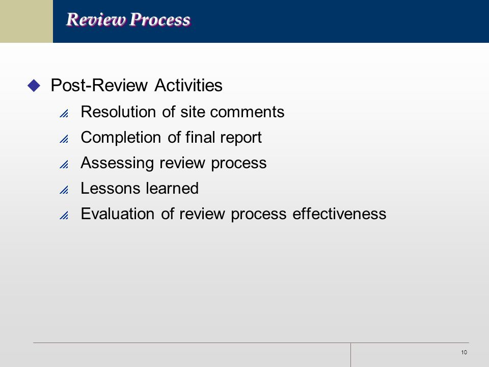 10 Review Process u Post-Review Activities  Resolution of site comments  Completion of final report  Assessing review process  Lessons learned  Evaluation of review process effectiveness
