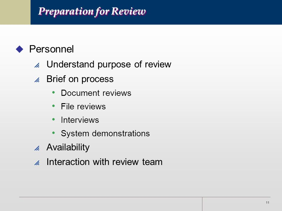 11 Preparation for Review u Personnel  Understand purpose of review  Brief on process  Document reviews  File reviews  Interviews  System demonstrations  Availability  Interaction with review team