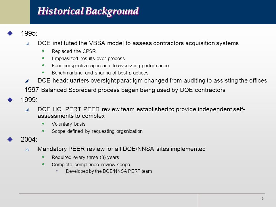 3 Historical Background u 1995:  DOE instituted the VBSA model to assess contractors acquisition systems  Replaced the CPSR  Emphasized results over process  Four perspective approach to assessing performance  Benchmarking and sharing of best practices  DOE headquarters oversight paradigm changed from auditing to assisting the offices 1997 Balanced Scorecard process began being used by DOE contractors u 1999:  DOE HQ.