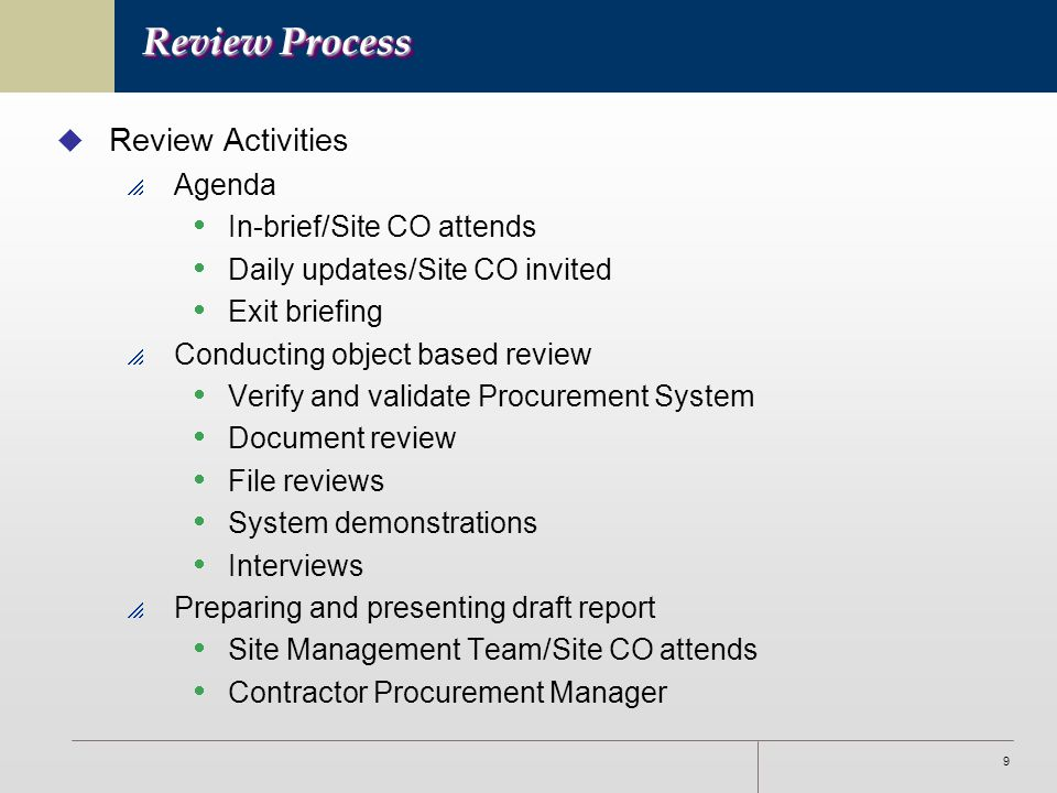 9 Review Process u Review Activities  Agenda  In-brief/Site CO attends  Daily updates/Site CO invited  Exit briefing  Conducting object based review  Verify and validate Procurement System  Document review  File reviews  System demonstrations  Interviews  Preparing and presenting draft report  Site Management Team/Site CO attends  Contractor Procurement Manager