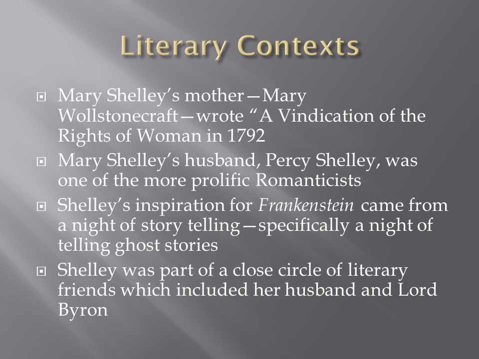  Mary Shelley's mother—Mary Wollstonecraft—wrote A Vindication of the Rights of Woman in 1792  Mary Shelley's husband, Percy Shelley, was one of the more prolific Romanticists  Shelley's inspiration for Frankenstein came from a night of story telling—specifically a night of telling ghost stories  Shelley was part of a close circle of literary friends which included her husband and Lord Byron
