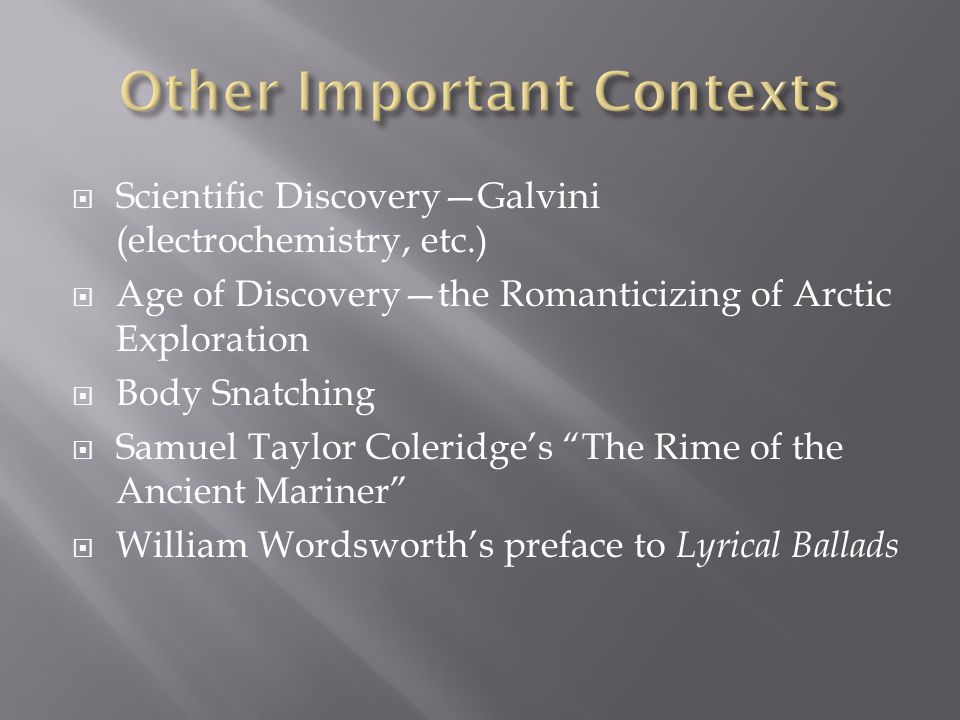  Scientific Discovery—Galvini (electrochemistry, etc.)  Age of Discovery—the Romanticizing of Arctic Exploration  Body Snatching  Samuel Taylor Coleridge's The Rime of the Ancient Mariner  William Wordsworth's preface to Lyrical Ballads