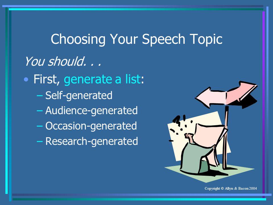 Copyright © Allyn & Bacon 2004 Choosing Your Speech Topic You should...