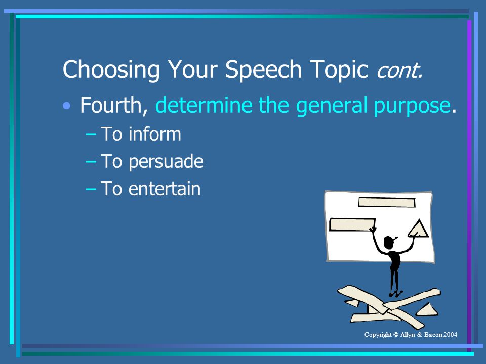 Copyright © Allyn & Bacon 2004 Choosing Your Speech Topic cont.