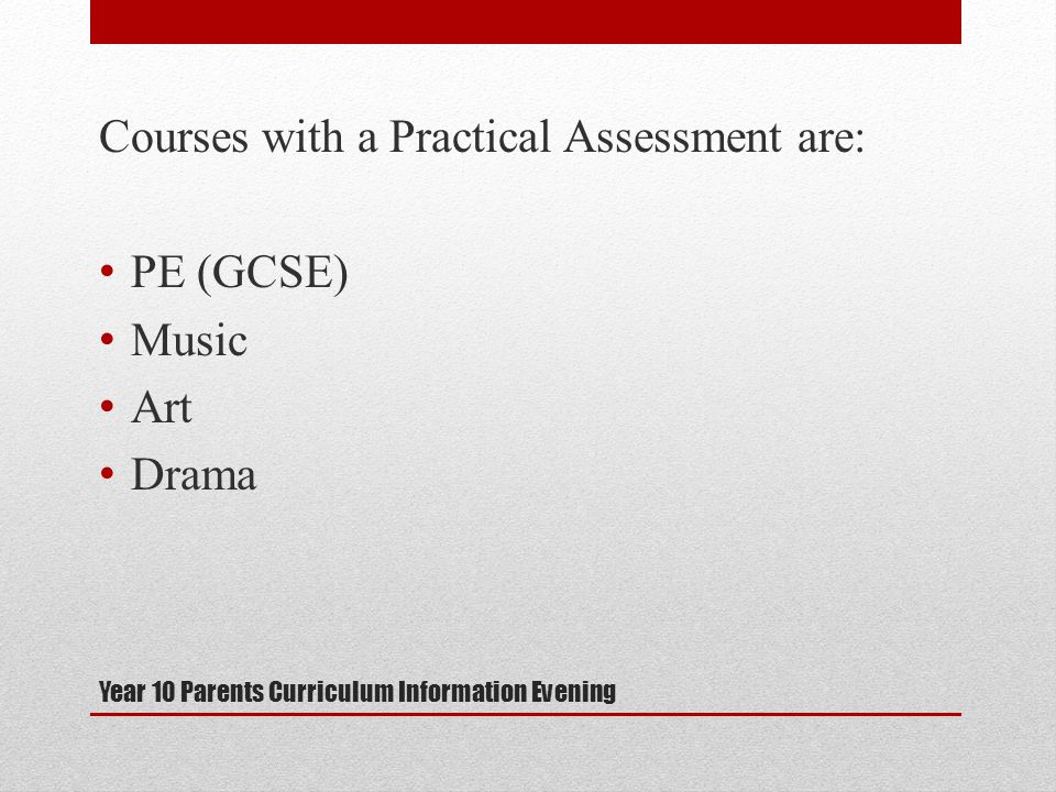 Year 10 Parents Curriculum Information Evening Courses with a Practical Assessment are: PE (GCSE) Music Art Drama