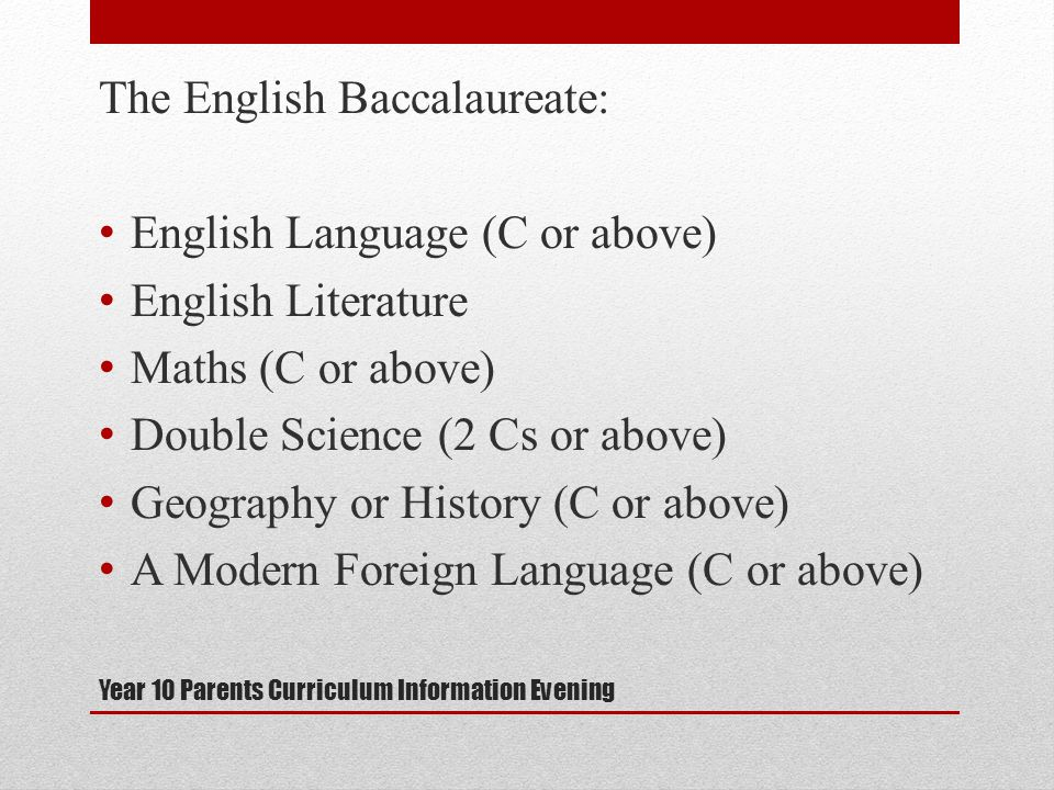 Year 10 Parents Curriculum Information Evening The English Baccalaureate: English Language (C or above) English Literature Maths (C or above) Double Science (2 Cs or above) Geography or History (C or above) A Modern Foreign Language (C or above)