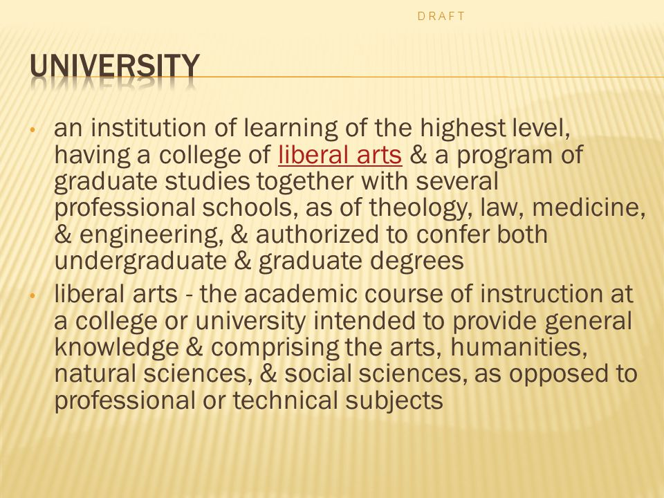 an institution of learning of the highest level, having a college of liberal arts & a program of graduate studies together with several professional schools, as of theology, law, medicine, & engineering, & authorized to confer both undergraduate & graduate degreesliberal arts liberal arts - the academic course of instruction at a college or university intended to provide general knowledge & comprising the arts, humanities, natural sciences, & social sciences, as opposed to professional or technical subjects D R A F T
