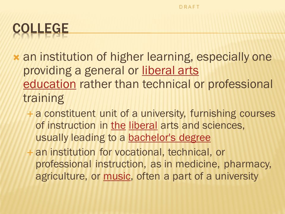  an institution of higher learning, especially one providing a general or liberal arts education rather than technical or professional trainingliberal arts education  a constituent unit of a university, furnishing courses of instruction in the liberal arts and sciences, usually leading to a bachelor s degreetheliberalbachelor s degree  an institution for vocational, technical, or professional instruction, as in medicine, pharmacy, agriculture, or music, often a part of a universitymusic D R A F T
