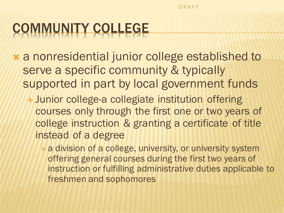  a nonresidential junior college established to serve a specific community & typically supported in part by local government funds  Junior college-a collegiate institution offering courses only through the first one or two years of college instruction & granting a certificate of title instead of a degree  a division of a college, university, or university system offering general courses during the first two years of instruction or fulfilling administrative duties applicable to freshmen and sophomores D R A F T