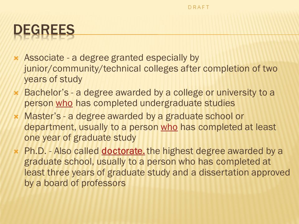  Associate - a degree granted especially by junior/community/technical colleges after completion of two years of study  Bachelor's - a degree awarded by a college or university to a person who has completed undergraduate studieswho  Master's - a degree awarded by a graduate school or department, usually to a person who has completed at least one year of graduate studywho  Ph.D.