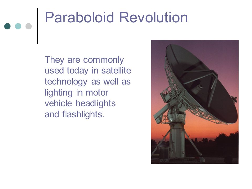 Paraboloid Revolution They are commonly used today in satellite technology as well as lighting in motor vehicle headlights and flashlights.