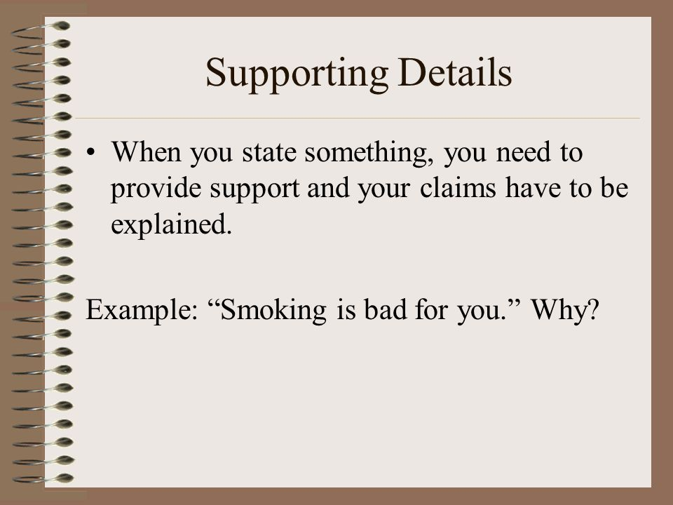 Supporting Details When you state something, you need to provide support and your claims have to be explained.