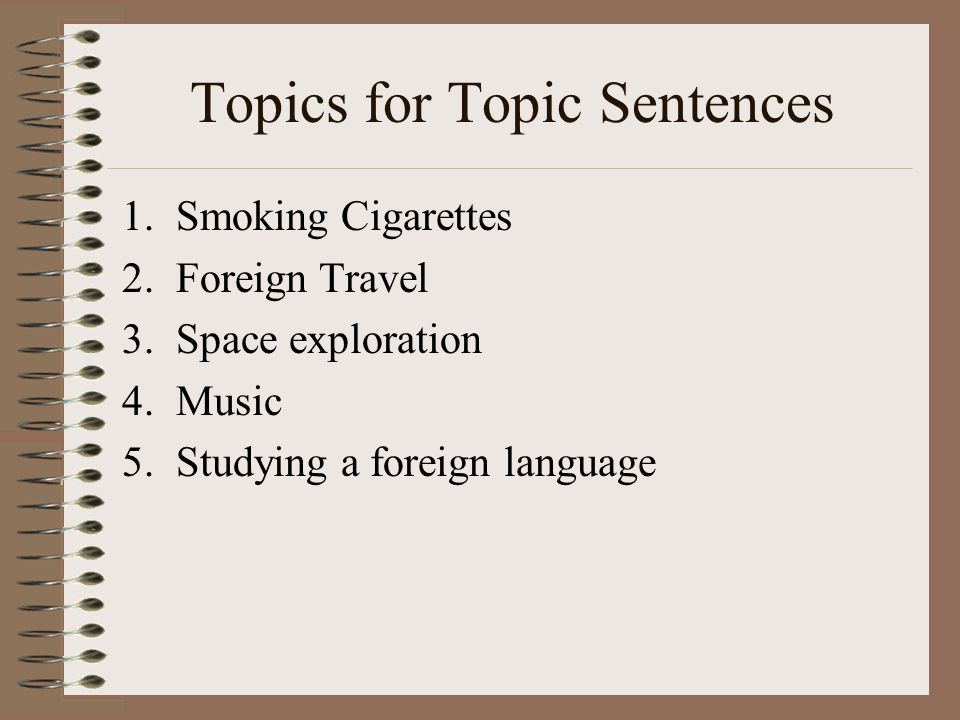 Topics for Topic Sentences 1.Smoking Cigarettes 2.Foreign Travel 3.Space exploration 4.Music 5.Studying a foreign language