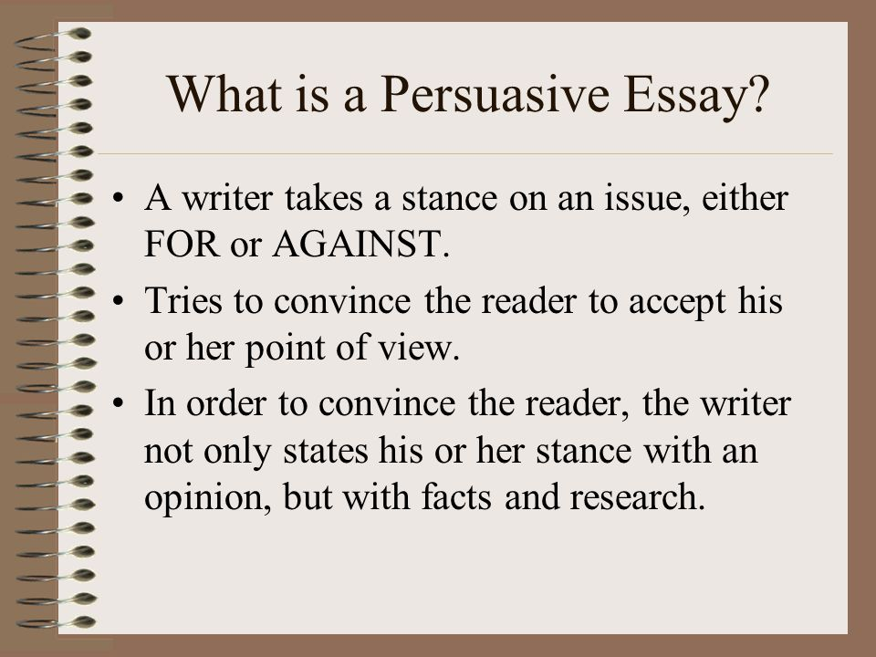 What is a Persuasive Essay. A writer takes a stance on an issue, either FOR or AGAINST.