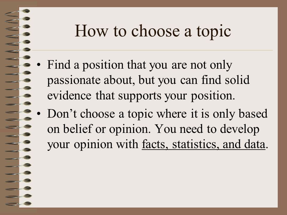 How to choose a topic Find a position that you are not only passionate about, but you can find solid evidence that supports your position.