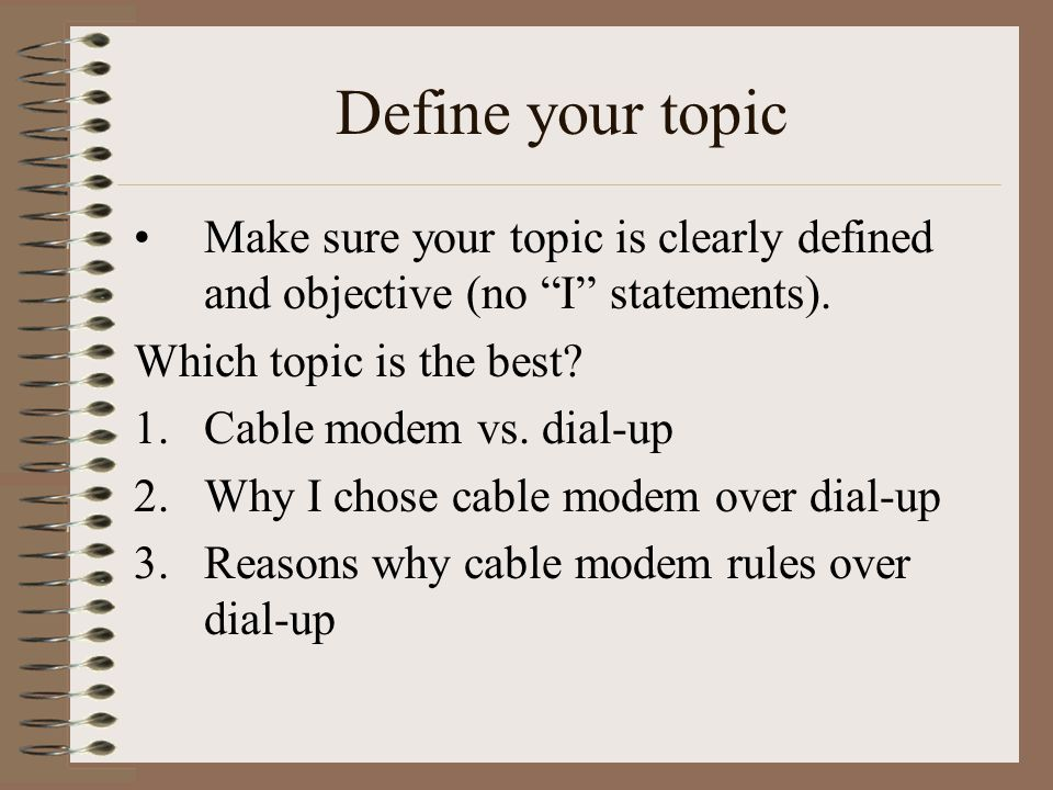 Define your topic Make sure your topic is clearly defined and objective (no I statements).