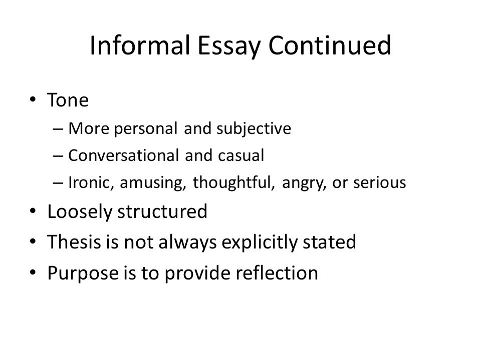 Informal Essay Continued Tone – More personal and subjective – Conversational and casual – Ironic, amusing, thoughtful, angry, or serious Loosely structured Thesis is not always explicitly stated Purpose is to provide reflection