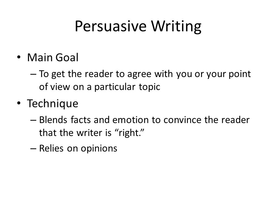 Persuasive Writing Main Goal – To get the reader to agree with you or your point of view on a particular topic Technique – Blends facts and emotion to convince the reader that the writer is right. – Relies on opinions