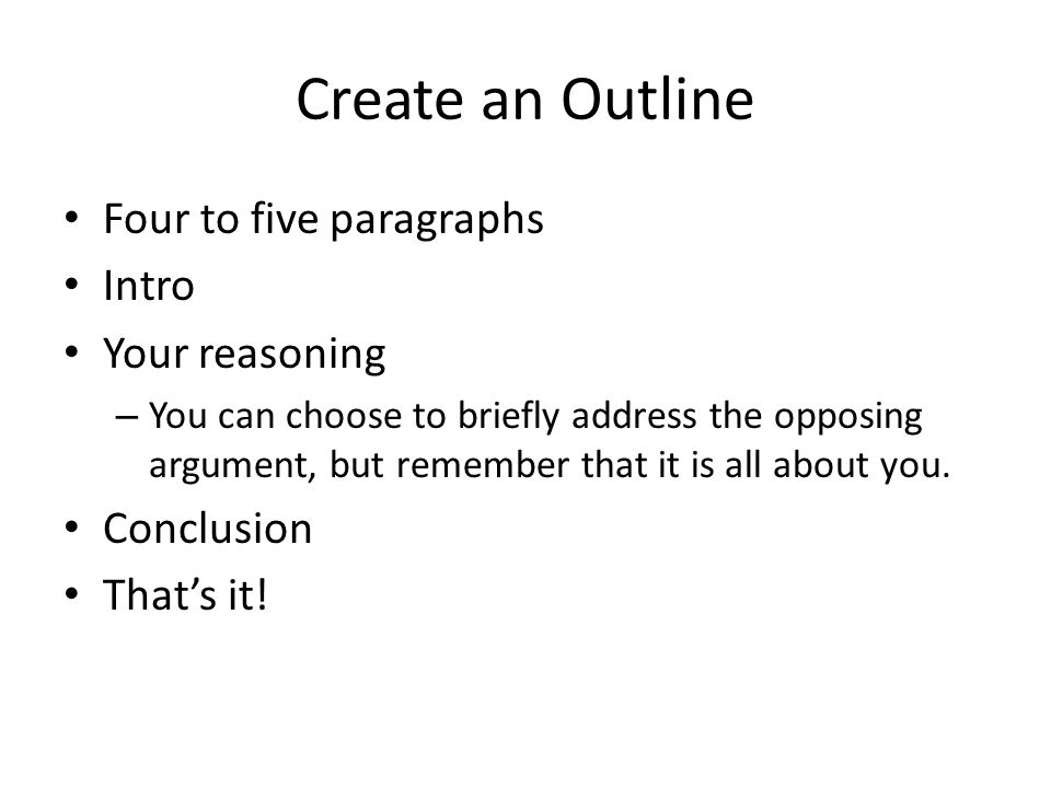 Create an Outline Four to five paragraphs Intro Your reasoning – You can choose to briefly address the opposing argument, but remember that it is all about you.