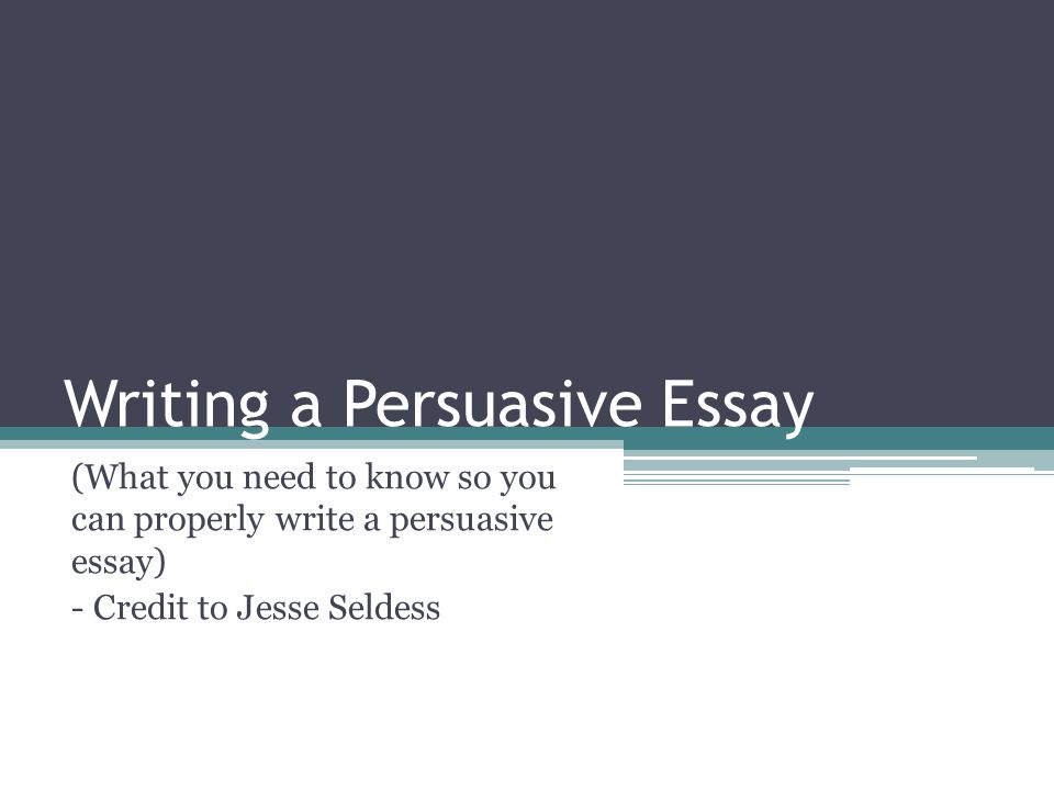 Writing a Persuasive Essay (What you need to know so you can properly write a persuasive essay) - Credit to Jesse Seldess
