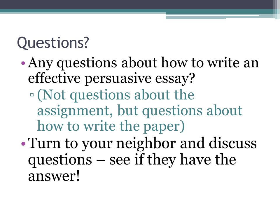 Questions. Any questions about how to write an effective persuasive essay.