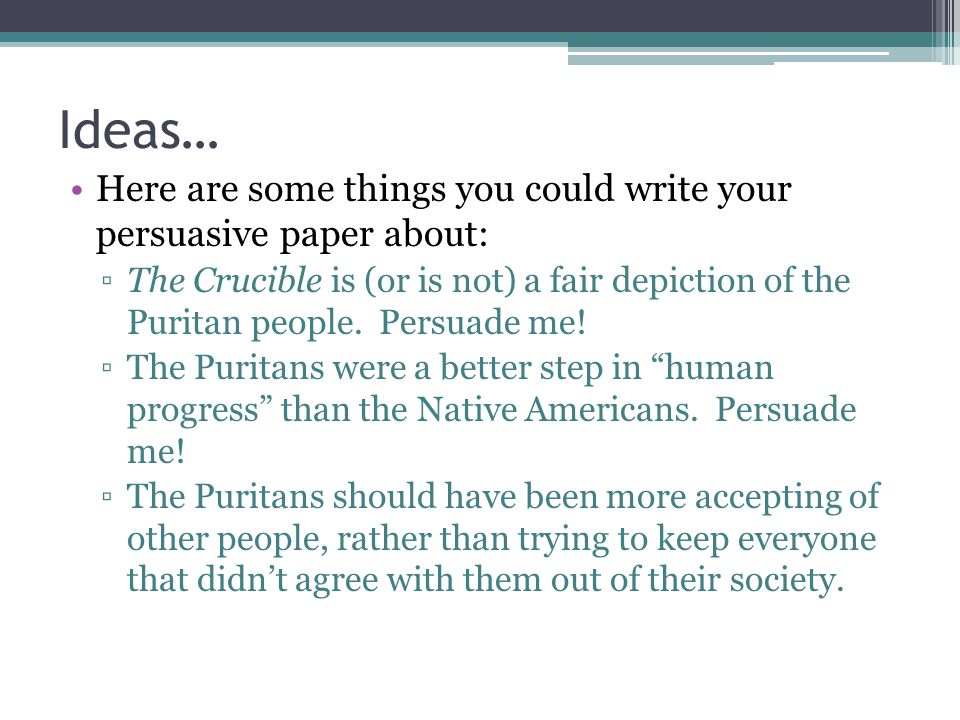 Ideas… Here are some things you could write your persuasive paper about: ▫The Crucible is (or is not) a fair depiction of the Puritan people.