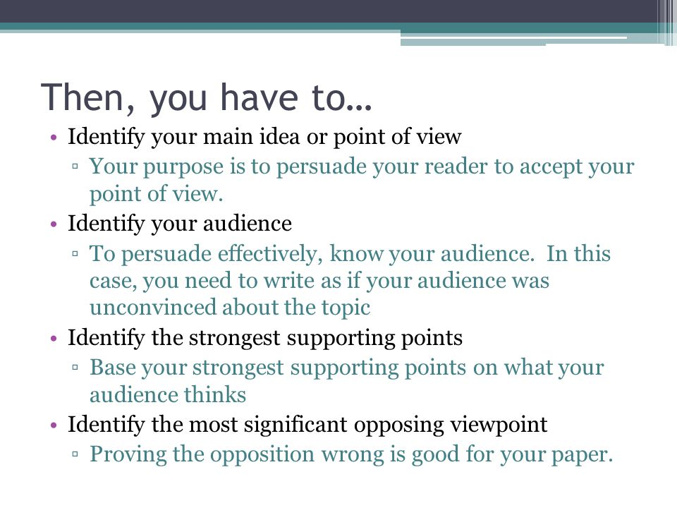 Then, you have to… Identify your main idea or point of view ▫Your purpose is to persuade your reader to accept your point of view.
