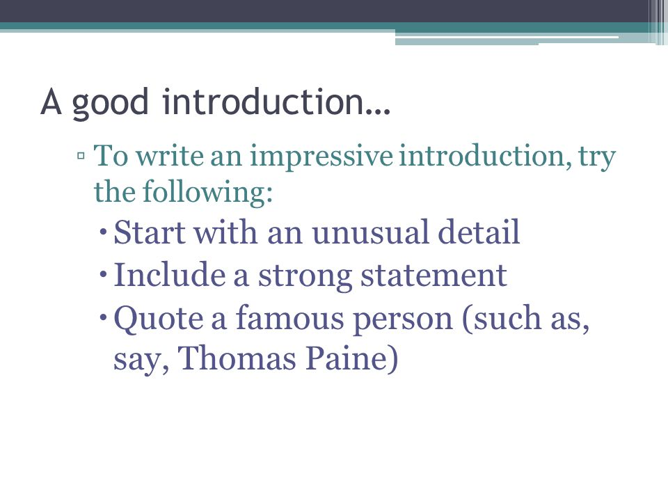 A good introduction… ▫To write an impressive introduction, try the following:  Start with an unusual detail  Include a strong statement  Quote a famous person (such as, say, Thomas Paine)