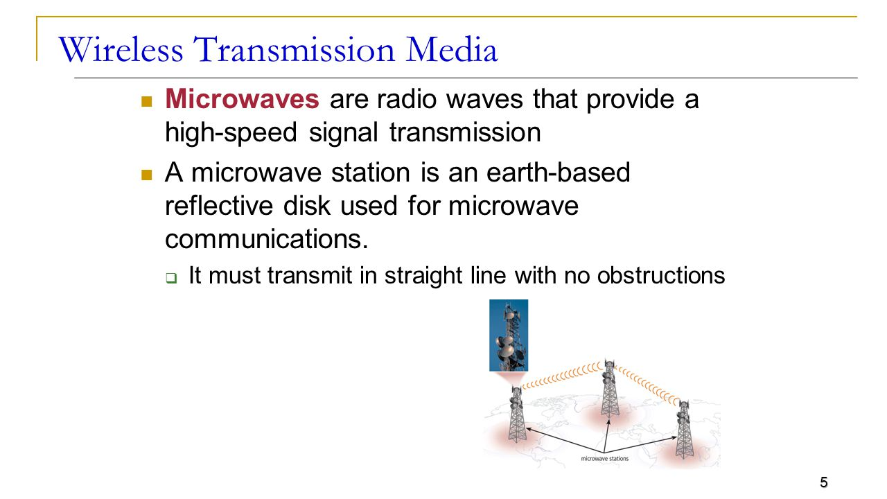 5 Wireless Transmission Media Microwaves are radio waves that provide a high-speed signal transmission A microwave station is an earth-based reflective disk used for microwave communications.