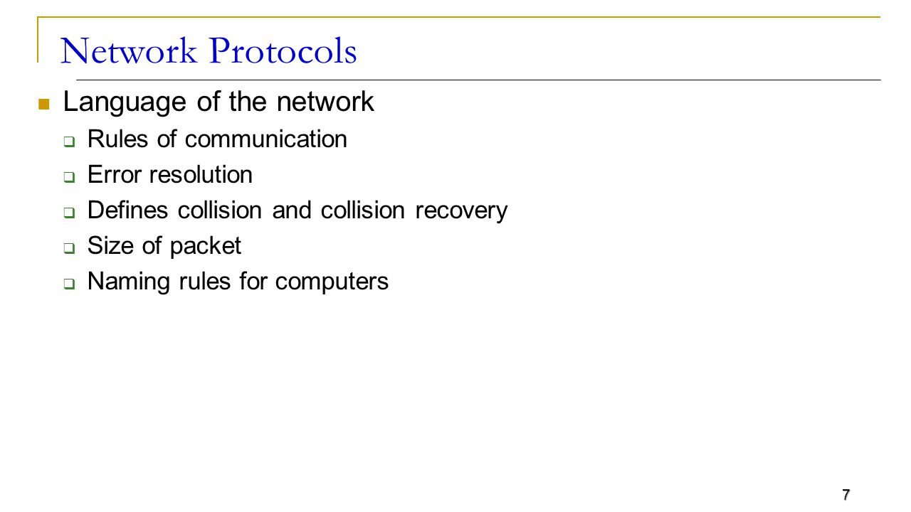 7 Network Protocols Language of the network  Rules of communication  Error resolution  Defines collision and collision recovery  Size of packet  Naming rules for computers