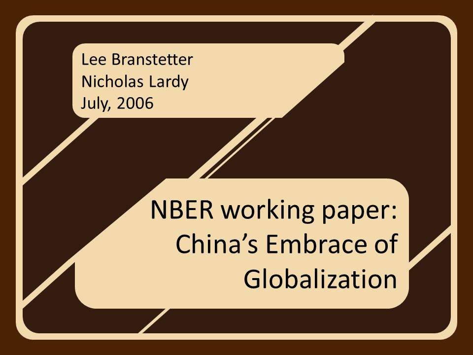 Lee Branstetter Nicholas Lardy July, 2006 NBER working paper: China's Embrace of Globalization